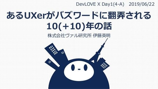 あるUXerがバズワードに翻弄される 10(+10)年の話 株式会社ヴァル研究所 伊藤英明 DevLOVE X Day1(4-A) 2019/06/22