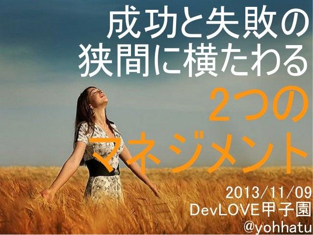 成功と失敗の 狭間に横たわる  2つの マネジメント 2013/11/09 DevLOVE甲子園 Copyright @yohhatu @yohhatu