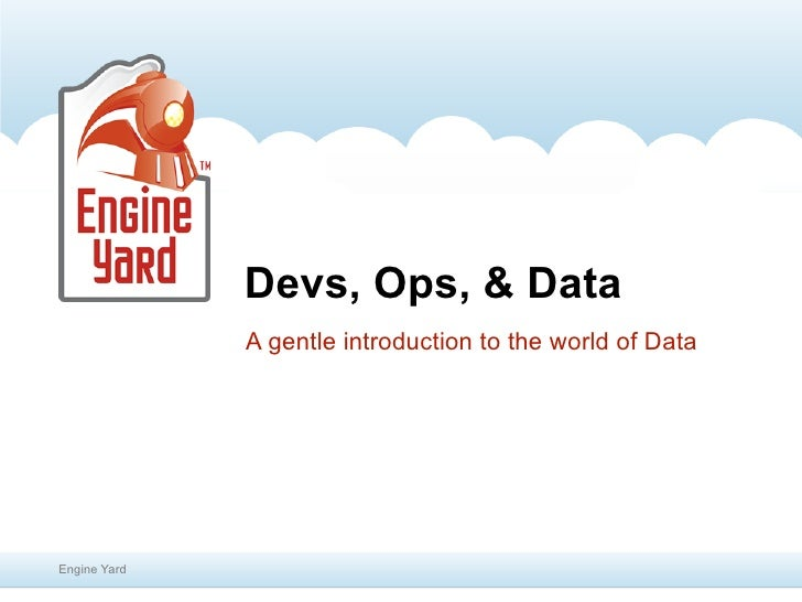 Devs, Ops, & Data              A gentle introduction to the world of DataEngine Yard