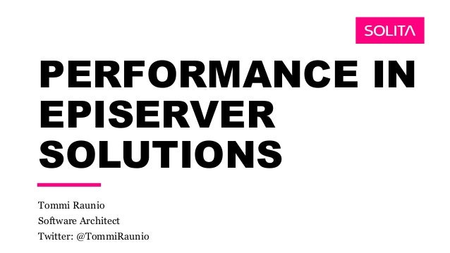 PERFORMANCE IN EPISERVER SOLUTIONS Tommi Raunio Software Architect Twitter: @TommiRaunio