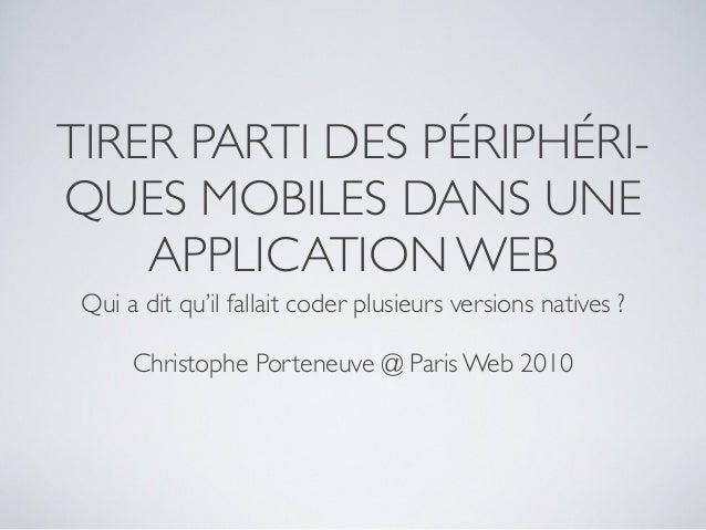 TIRER PARTI DES PÉRIPHÉRI- QUES MOBILES DANS UNE     APPLICATION WEB  Qui a dit qu'il fallait coder plusieurs versions nat...
