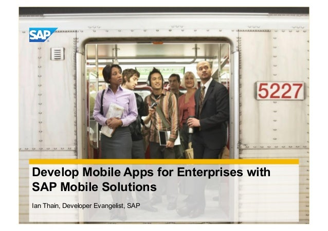 Develop Mobile Apps for Enterprises withSAP Mobile SolutionsIan Thain, Developer Evangelist, SAP