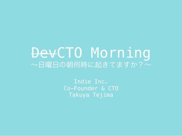 DevCTO Morning ∼日曜日の朝何時に起きてますか?∼ Indie Inc. Co-Founder & CTO Takuya Tejima