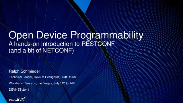 Open Device Programmability A hands-on introduction to RESTCONF (and a bit of NETCONF) Ralph Schmieder Technical Leader, D...