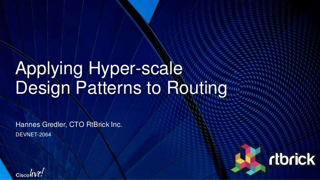 Applying Hyper-scale Design Patterns to Routing Hannes Gredler, CTO RtBrick Inc. DEVNET-2064