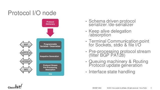 © 2016 Cisco and/or its affiliates. All rights reserved. Cisco Public Protocol I/O node • Schema driven protocol serialize...
