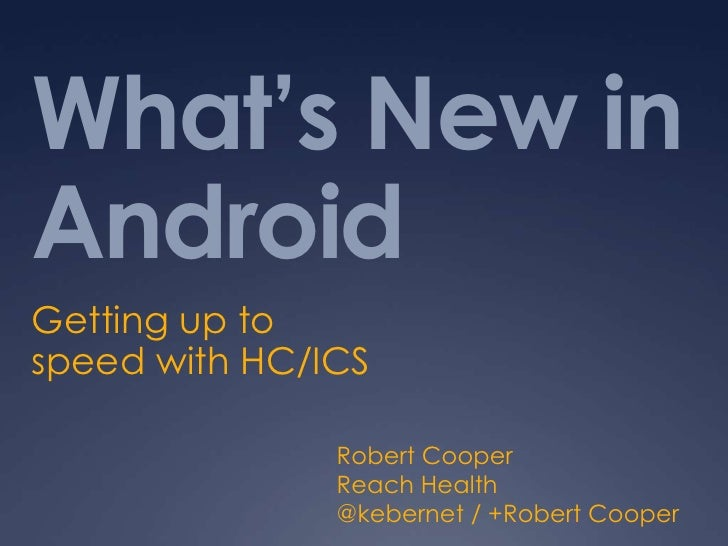 What's New inAndroidGetting up tospeed with HC/ICS               Robert Cooper               Reach Health               @k...