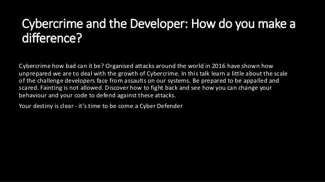 Cybercrime and the Developer: How do you make a difference? Cybercrime how bad can it be? Organised attacks around the wor...