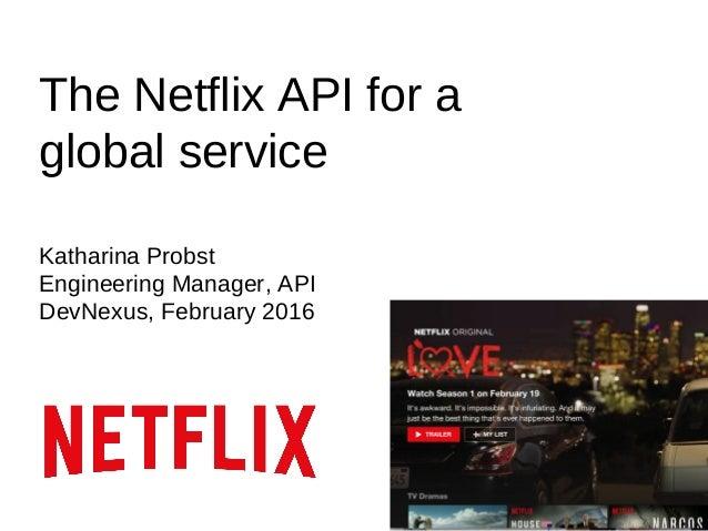 The Netflix API for a global service Katharina Probst Engineering Manager, API DevNexus, February 2016