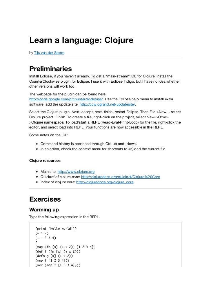 "Learn a language: Clojureby Tijs van der StormPreliminariesInstall Eclipse, if you haven't already. To get a ""main-stream""..."