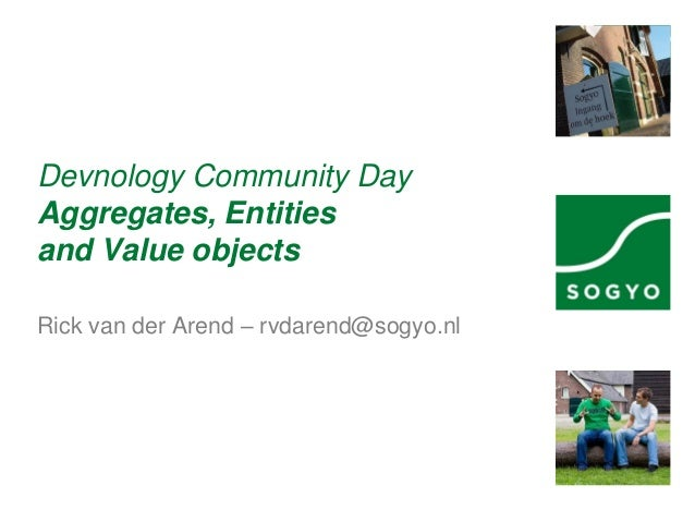 Devnology Community Day Aggregates, Entities and Value objects Rick van der Arend – rvdarend@sogyo.nl