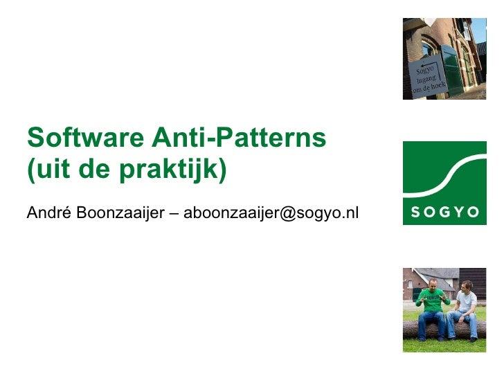 Software Anti-Patterns (uit de praktijk) André Boonzaaijer – aboonzaaijer@sogyo.nl