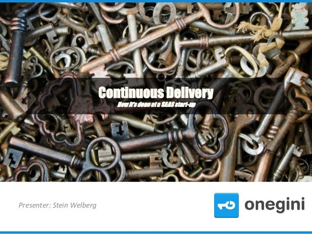 Continuous Delivery How it's done at a SAAS start-up  Presenter: Stein Welberg