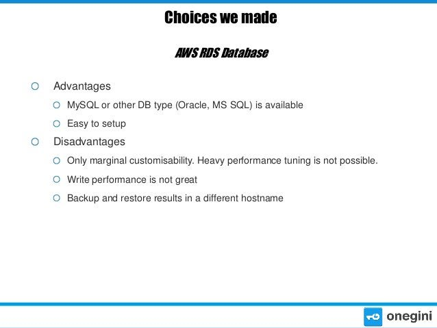 Choices we made AWS RDS Database Advantages MySQL or other DB type (Oracle, MS SQL) is available Easy to setup  Disadvanta...
