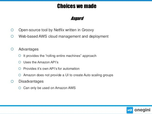 Choices we made Asgard Open-source tool by Netflix written in Groovy Web-based AWS cloud management and deployment Advanta...