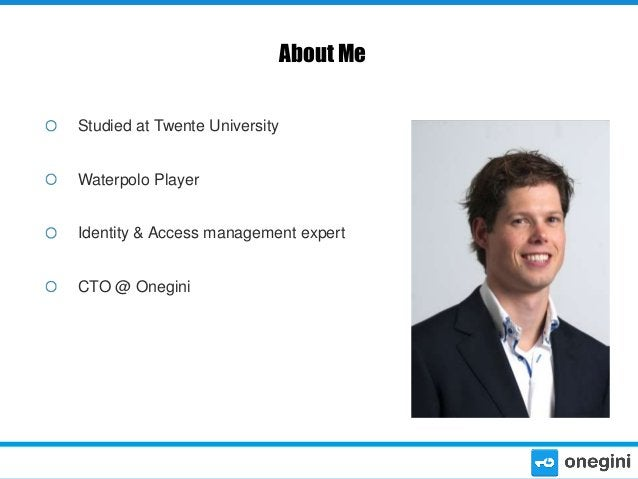 About Me Studied at Twente University Waterpolo Player Identity & Access management expert CTO @ Onegini