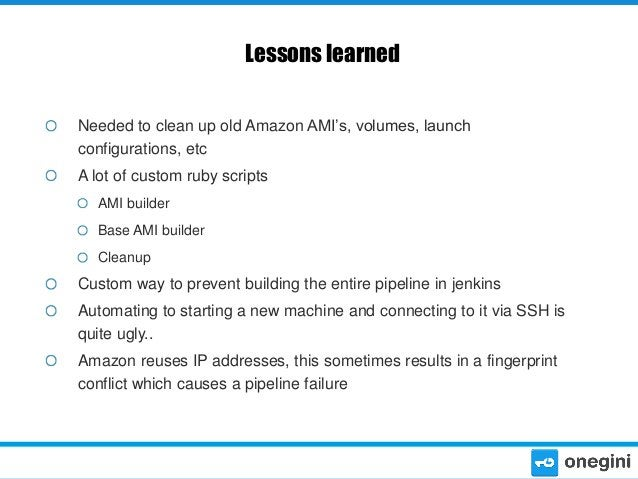 Lessons learned Needed to clean up old Amazon AMI's, volumes, launch configurations, etc A lot of custom ruby scripts AMI ...
