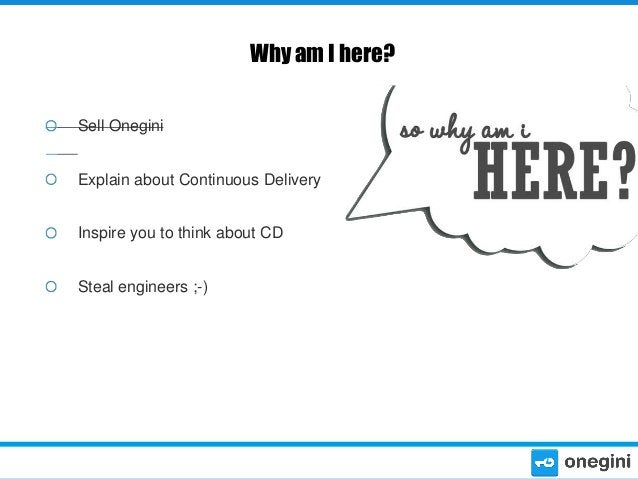 Why am I here? Sell Onegini Explain about Continuous Delivery Inspire you to think about CD Steal engineers ;-)