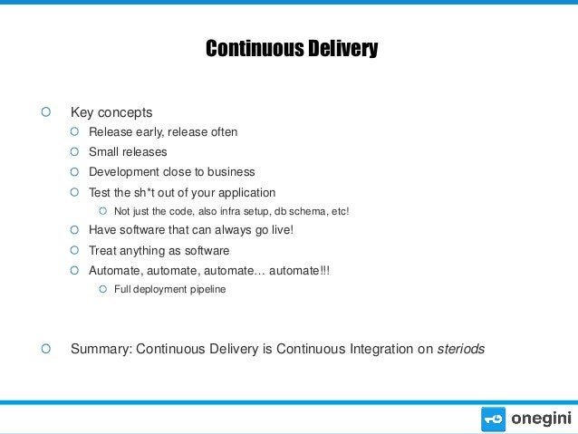 Continuous Delivery Key concepts Release early, release often  Small releases Development close to business Test the sh*t ...