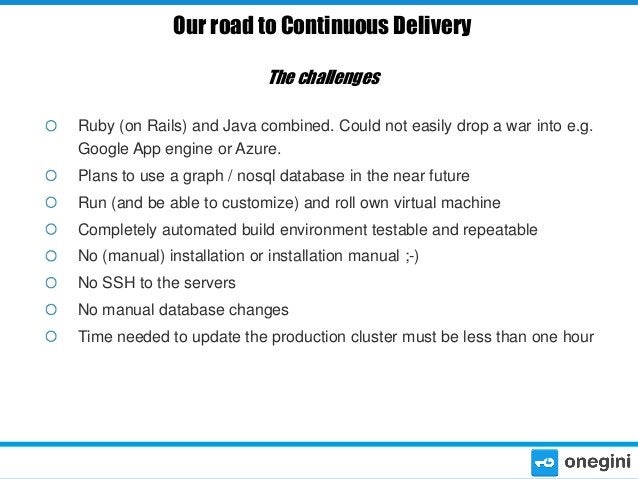Our road to Continuous Delivery The challenges Ruby (on Rails) and Java combined. Could not easily drop a war into e.g. Go...