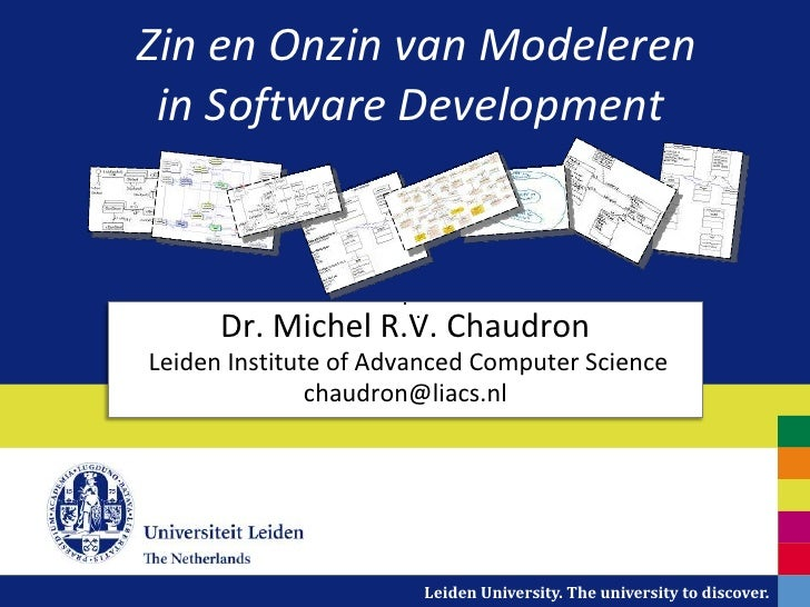Zin en Onzin van Modeleren in Software Development      Dr. Michel R.V. ChaudronLeiden Institute of Advanced Computer Scie...