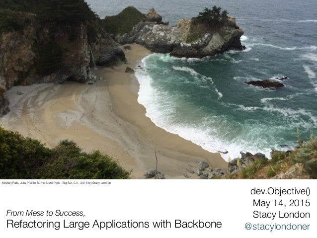 From Mess to Success, Refactoring Large Applications with Backbone dev.Objective() May 14, 2015 Stacy London @stacylondone...