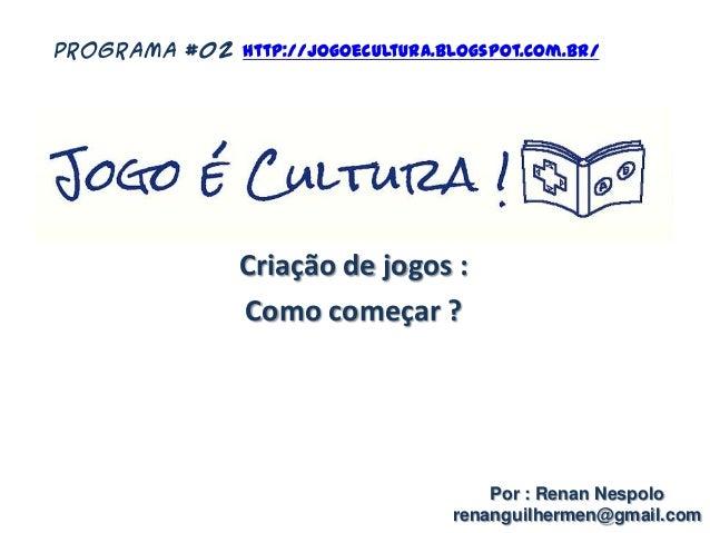 Criação de jogos : Como começar ? Por : Renan Nespolo renanguilhermen@gmail.com PROGRAMA #02 http://jogoecultura.blogspot....