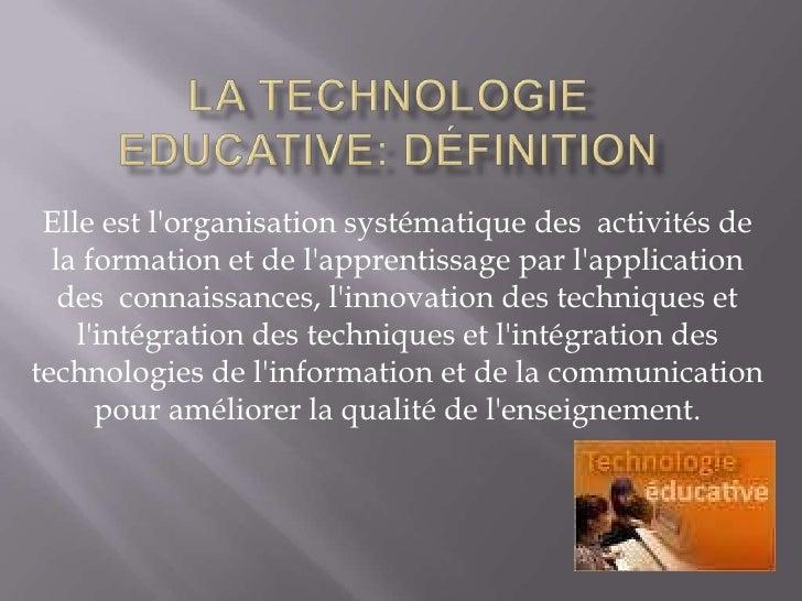 La technologie Educative: Définition<br />Elle est l'organisation systématique des  activités de la formation et de l...