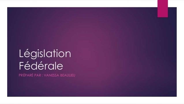 Législation Fédérale PRÉPARÉ PAR : VANESSA BEAULIEU