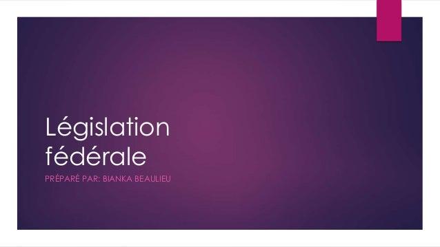 Législation fédérale PRÉPARÉ PAR: BIANKA BEAULIEU