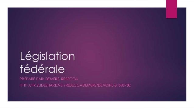 Législation fédérale PRÉPARÉ PAR: DEMERS, REBECCA HTTP://FR.SLIDESHARE.NET/REBECCADEMERS/DEVOIR5-31585782