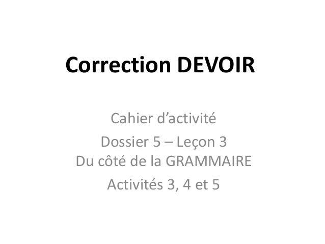 Correction DEVOIR Cahier d'activité Dossier 5 – Leçon 3 Du côté de la GRAMMAIRE Activités 3, 4 et 5