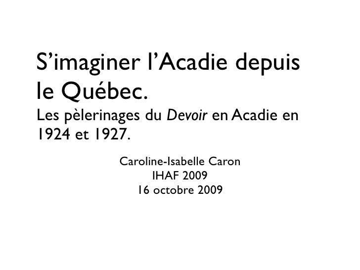 S'imaginer l'Acadie depuis le Québec. Les pèlerinages du Devoir en Acadie en 1924 et 1927.            Caroline-Isabelle Ca...