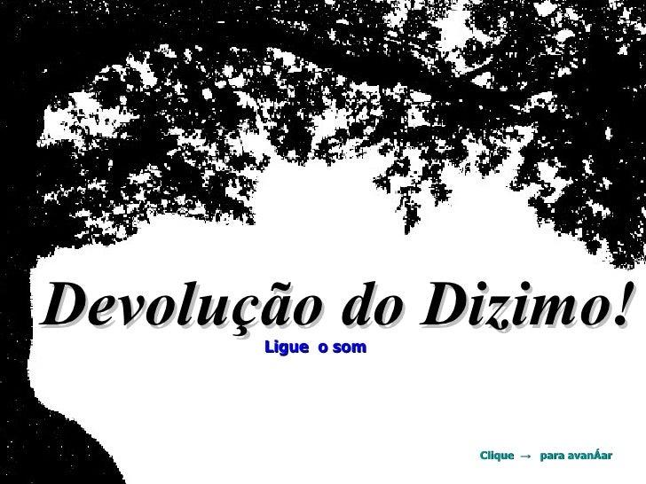 Devolução do Dizimo!   Ligue  o som Clique  ->  para avançar