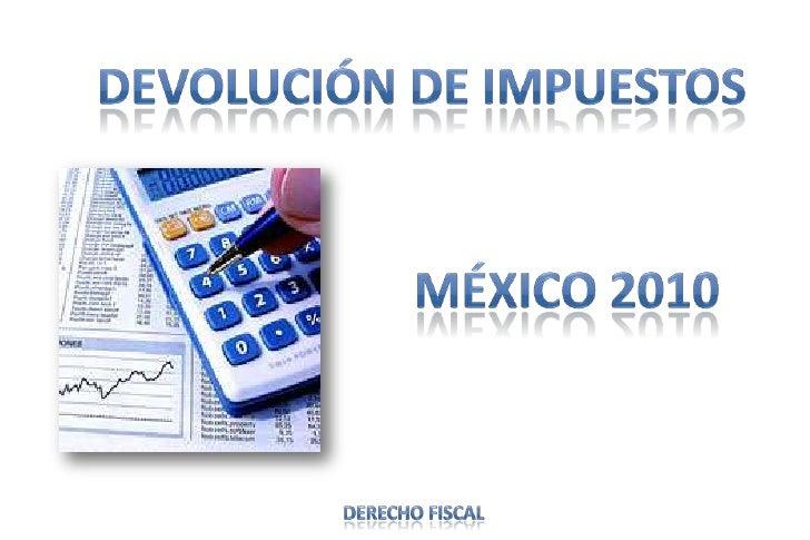 Devolución de impuestos<br />México 2010<br />Derecho fiscal<br />