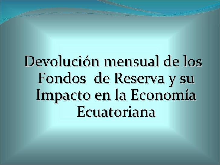<ul><li>Devolución mensual de los Fondos  de Reserva y su Impacto en la Economía Ecuatoriana </li></ul>