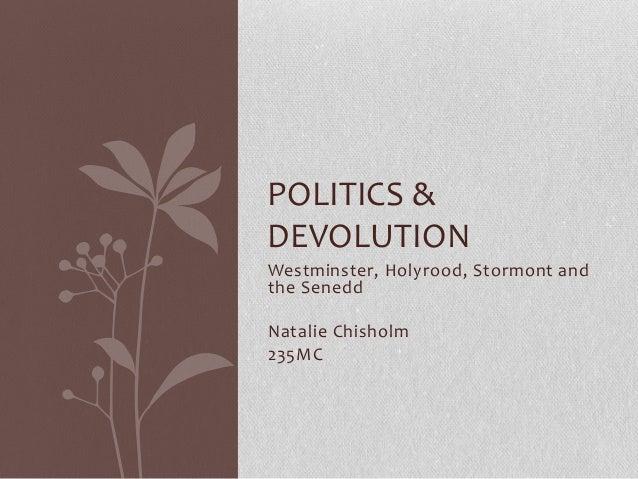 POLITICS & DEVOLUTION Westminster, Holyrood, Stormont and the Senedd Natalie Chisholm 235MC
