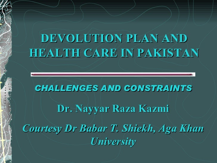 DEVOLUTION PLAN AND HEALTH CARE IN PAKISTAN CHALLENGES AND CONSTRAINTS Dr. Nayyar Raza Kazmi Courtesy Dr Babar T. Shiekh, ...