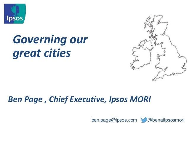 Governing our great cities ben.page@ipsos.com @benatipsosmori Ben Page , Chief Executive, Ipsos MORI