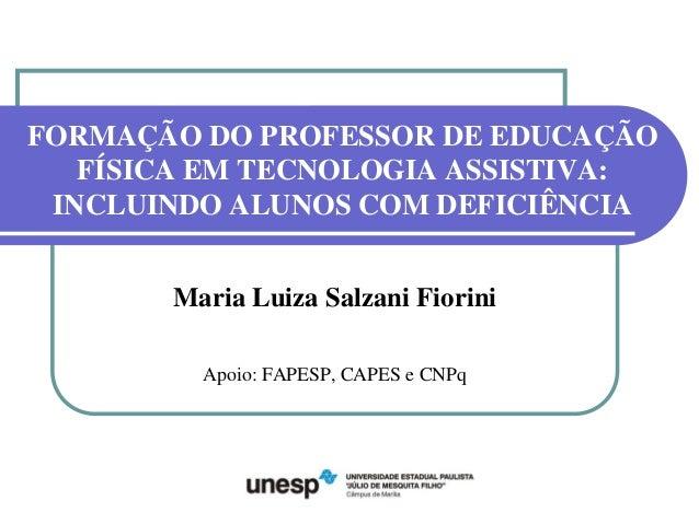 FORMAÇÃO DO PROFESSOR DE EDUCAÇÃO FÍSICA EM TECNOLOGIA ASSISTIVA: INCLUINDO ALUNOS COM DEFICIÊNCIA Maria Luiza Salzani Fio...