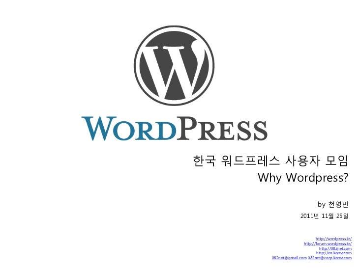 한국 워드프레스 사용자 모임      Why Wordpress?                                  by 천영민                         2011년 11월 25일         ...