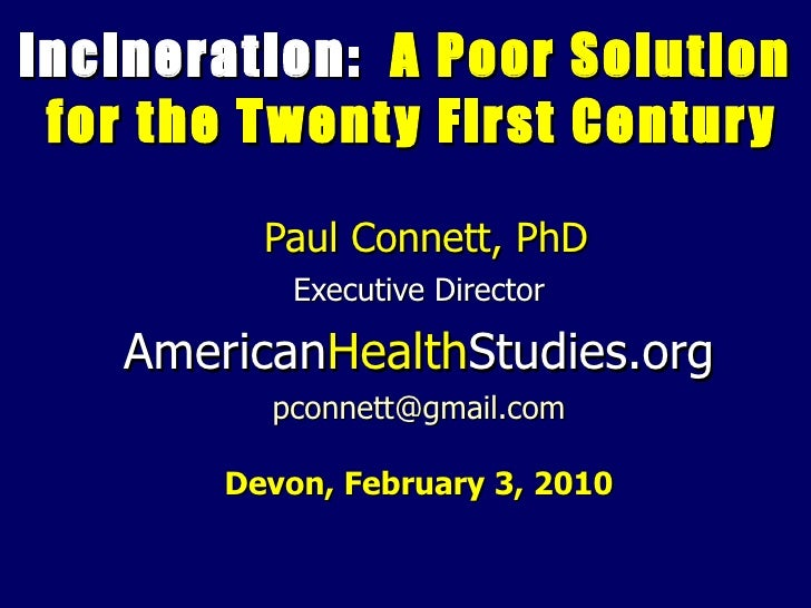 Incineration:  A Poor Solution  for the Twenty First Century Paul Connett, PhD Executive Director American Health Studies....