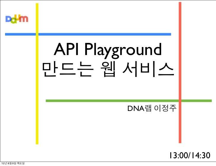 API Playground                만드는 웹 서비스                         DNA랩 이정주                               13:00/14:3012년 8월 9...