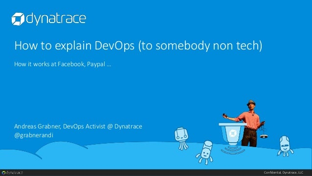 Confidential, Dynatrace, LLC How to explain DevOps (to somebody non tech) How it works at Facebook, Paypal … Andreas Grabn...