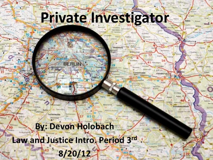 Private Investigator     By: Devon HolobachLaw and Justice Intro. Period 3rd           8/20/12