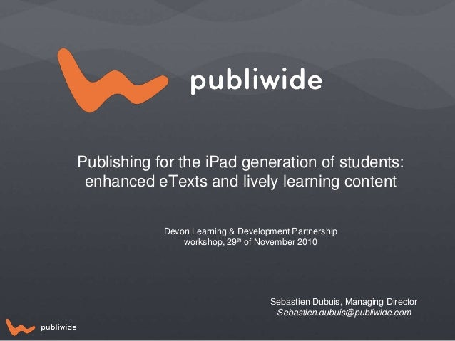 Publishing for the iPad generation of students: enhanced eTexts and lively learning content Devon Learning & Development P...