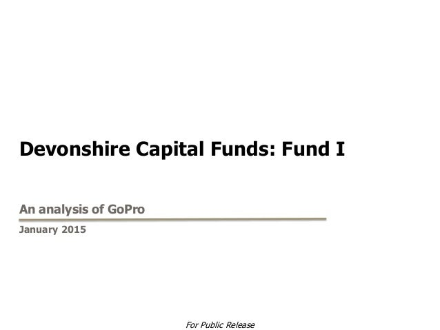Devonshire Capital Funds: Fund I An analysis of GoPro January 2015 For Public Release