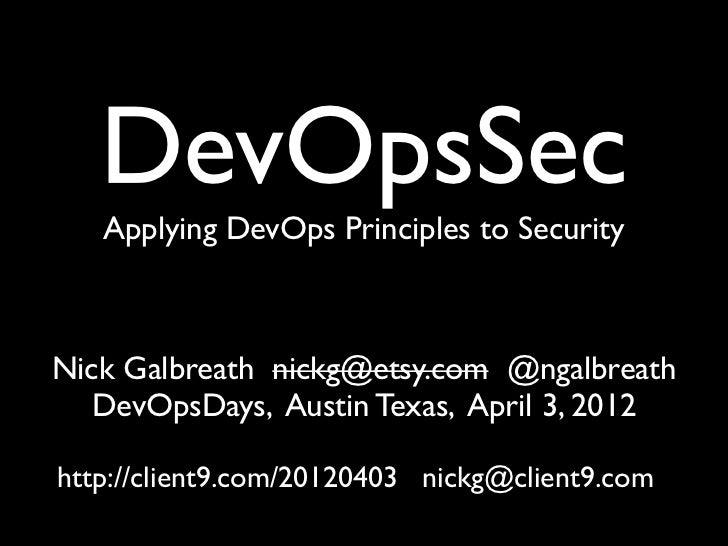 DevOpsSec   Applying DevOps Principles to SecurityNick Galbreath nickg@etsy.com @ngalbreath   DevOpsDays, Austin Texas, Ap...