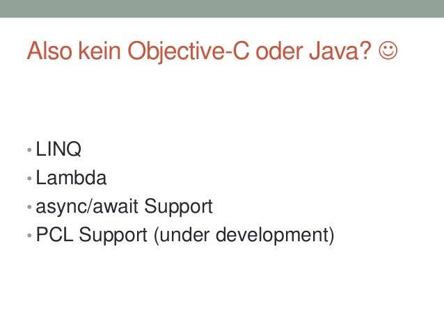 Also kein Objective-C oder Java?   • LINQ • Lambda • async/await Support • PCL Support (under development)