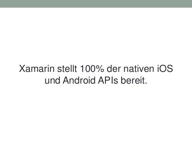Xamarin stellt 100% der nativen iOS und Android APIs bereit.